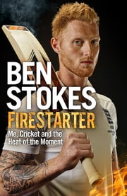 Firestarter - Me, Cricket and the Heat of the Moment ebook by Ben Stokes