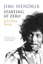 Starting At Zero - His Own Story ebook by Jimi Hendrix