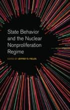 State Behavior and the Nuclear Nonproliferation Regime ebook by Jeffrey Fields, Nina Srinivasan Rathbun, Jeffrey Knopf,...