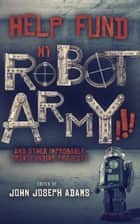 Help Fund My Robot Army and Other Improbable Crowdfunding Projects ebook by John Joseph Adams, Seanan McGuire, Daniel H. Wilson,...