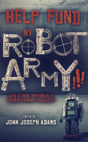 Help Fund My Robot Army and Other Improbable Crowdfunding Projects ebook by John Joseph Adams,Seanan McGuire,Daniel H. Wilson,Scott Sigler,Mur Lafferty,Carmen Maria Machado,Tobias S. Buckell