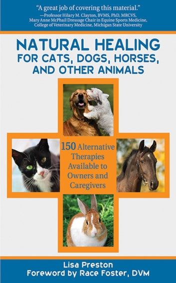 Natural Healing for Cats, Dogs, Horses, and Other Animals - 150 Alternative Therapies Available to Owners and Caregivers ebook by Lisa Preston