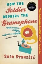 How the Soldier Repairs the Gramophone ebook by Sasa Stanisic,Anthea Bell