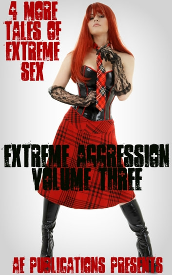 Extreme Aggression: Volume Three - 4 More Tales Of Extreme Sex ebook by AE Publications