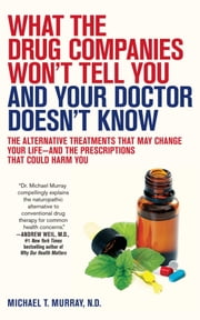 What the Drug Companies Won't Tell You and Your Doctor Doesn't Know - The Alternative Treatments That May Change Your Life--and the Prescriptions That Could Harm You ebook by Michael T. Murray, M.D.