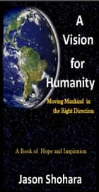A Vision for Humanity: Moving Mankind in the Right Direction, Rev. 3 ebook by Jason Shohara