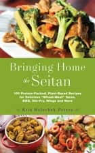 "Bringing Home the Seitan - 100 Protein-Packed, Plant-Based Recipes for Delicious ""Wheat-Meat"" Tacos, BBQ, Stir-Fry, Wings and More ebook by Kris Holechek Peters"