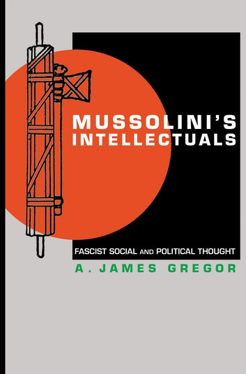 Mussolini's Intellectuals - Fascist Social and Political Thought ebook by A. James Gregor