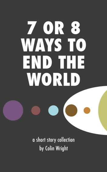 7 or 8 Ways to End the World ebook by Colin Wright