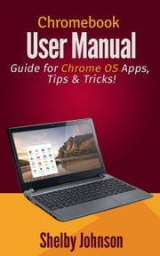 Chromebook User Manual: Guide for Chrome OS Apps, Tips & Tricks! ebook by Shelby Johnson