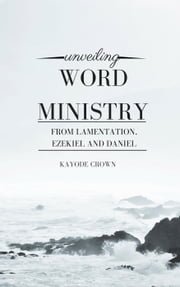 Unveiling Word Ministry From Lamentation, Ezekiel, and Daniel ebook by Kayode Crown