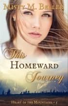 This Homeward Journey - Heart of the Mountains, #5 電子書籍 by Misty M. Beller