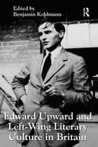 Edward Upward and Left-Wing Literary Culture in Britain ebook by Benjamin Kohlmann