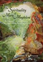 The Spirituality of Mary Magdalene - Embracing the Sacred Union of the Feminine and Masculine as One ebook by James S. Galluzzo