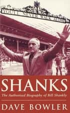 Shanks - The Authorised Biography Of Bill Shankly ebook by Dave Bowler