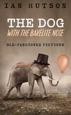 The Dog With The Bakelite Nose ebook by Ian Hutson