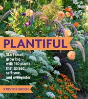 Plantiful - Start Small, Grow Big with 150 Plants That Spread, Self-Sow, and Overwinter ebook by Kristin Green