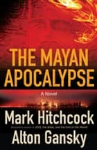 The Mayan Apocalypse ebook by Mark Hitchcock, Alton Gansky