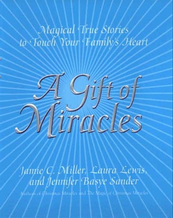 A Gift Of Miracles - Magical True Stories To Touch Your Family's Heart ebook by Jamie Miller,Laura Lewis,Jennifer B Sander