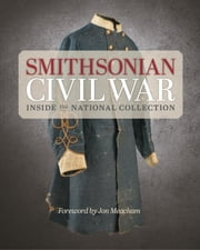 Smithsonian Civil War - Inside the National Collection ebook by Smithsonian Institution,Neil Kagan,Jon Meacham,Michelle Delaney,Hugh Talman