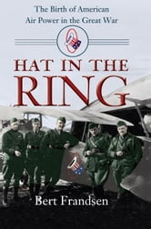 Hat in the Ring - The Birth of American Air Power in the Great War ebook by Bert Frandsen