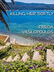 Killing Her Softly ebook by Freda Vasilopoulos