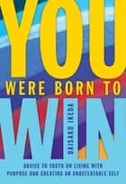 You Were Born to Win - Advise to Youth on Living with Purpose and Creating An Undefeatable Self ebook by Daisaku Ikeda