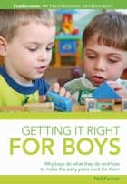 Getting it Right for Boys - Why boys do what they do and how to make the early years work for them ebook by Neil Farmer