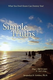 Simple Truths—What You Don't Know Can Destroy You! - Things I Had to Learn to Start Living… ebook by Jacquelyn D Golden, Ph.D.
