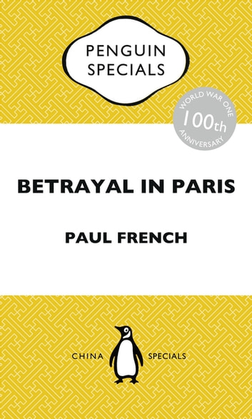 Betrayal in Paris - How the Treaty of Versailles Led to China's Long Revolution: Penguin Special ebook by Paul French