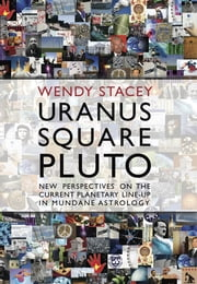 Uranus Square Pluto - New Perspectives on the Current Planetary Line-up in Mundane Astrology ebook by Wendy Stacey