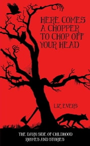 Here Comes A Chopper to Chop Off Your Head - The Dark Side of Childhood Rhymes & Stories ebook by Elizabeth Evers, Liz Evers