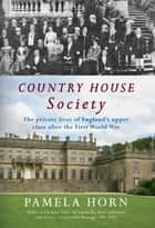 Country House Society: The Private Lives of England's Upper Class After the First World War ebook by Pamela Horn