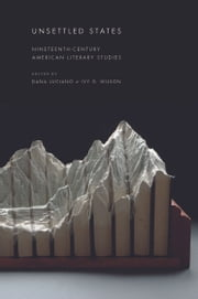 Unsettled States - Nineteenth-Century American Literary Studies ebook by