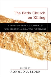 The Early Church on Killing - A Comprehensive Sourcebook on War, Abortion, and Capital Punishment ebook by Ronald J. Sider