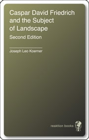 Caspar David Friedrich and the Subject of Landscape - Second Edition ebook by Joseph Leo Koerner