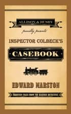 Inspector Colbeck's Casebook - Thirteen Tales from the Railway Detective ebook by Edward Marston