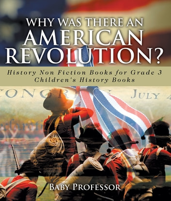 Why Was There An American Revolution? History Non Fiction Books for Grade 3 | Children's History Books ebook by Baby Professor