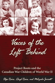 Voices of the Left Behind - Project Roots and the Canadian War Children of World War II ebook by Olga Rains,Lloyd Rains,Melynda Jarratt