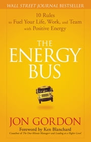 The Energy Bus - 10 Rules to Fuel Your Life, Work, and Team with Positive Energy ebook by Jon Gordon,Ken Blanchard