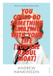 You Could Do Something Amazing with Your Life [You Are Raoul Moat] ebook by Andrew Hankinson