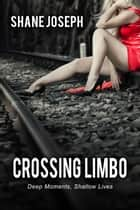 Crossing Limbo - Deep Moments, Shallow Lives ebook by Shane Joseph