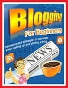 Blogging for Beginners - Decisions and Strategies to Consider When Setting Up and Starting a Blog ebook by Lynn W. Stanford