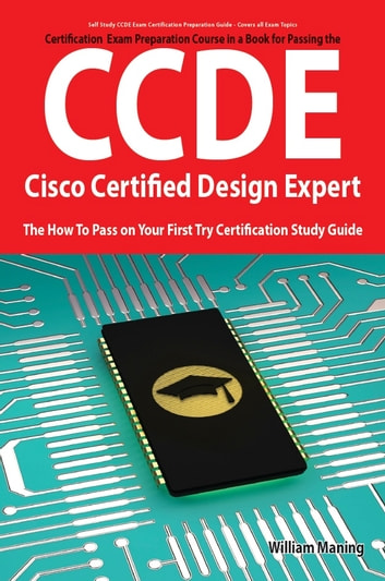 CCDE - Cisco Certified Design Expert Exam Preparation Course in a Book for Passing the CCDE Exam - The How To Pass on Your First Try Certification Study Guide ebook by William Maning