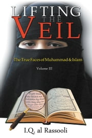 Lifting the Veil - The True Faces of Muhammad & Islam ebook by IQ al Rassooli