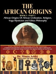 THE AFRICAN ORIGINS Volume 1: AFRICAN ORIGINS OF CIVILIZATION, RELIGION AND YOGA SPIRITUALITY AND ETHICS PHILOSOPHY ebook by Ashby, Muata