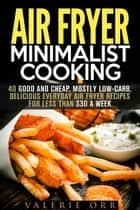 Air Fryer Minimalist Cooking: 40 Good and Cheap, Mostly Low-Carb, Delicious Everyday Air Fryer Recipes for Less than $30 a Week - Budget-Friendly Recipes ebook by Valerie Orr