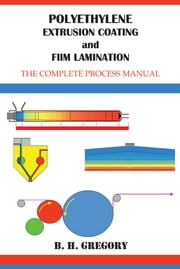 Polyethylene Extrusion Coating and Film Lamination - The Complete Process Manual ebook by B. H. Gregory
