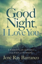 Good Night, I Love You - A Widow's Awakening from Pain to Purpose ebook by Jene Ray Barranco