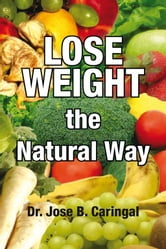 Lose Weight the Natural Way ebook by Dr. Jose B. Caringal